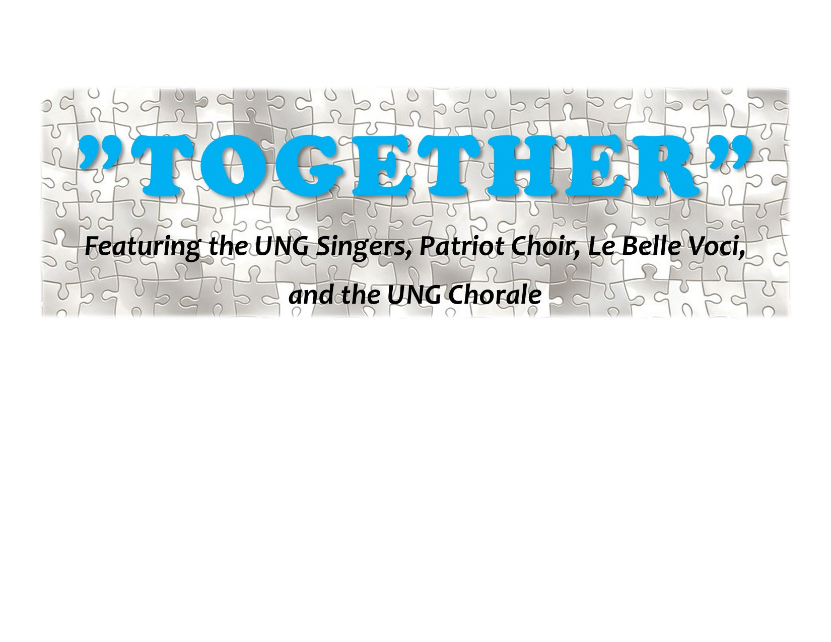 "The header. The word together is is in giant blue letters and qoutation marks on both sides of the word. The Background is a grey scale puzzle. Under together is a ""featuring the UNG Singers, Patriot Choir, Le Belle Voci, and the UNG Chorale. """